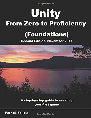 Unity From Zero to Proficiency (Foundations): A step-by-step guide to creating your first game with Unity. [Second Edition, November 2017]
