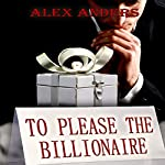 To Please the Billionaire: An Erotic Tale of Male Domination & Female Submission   Alex Anders