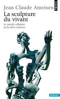 La sculpture du vivant : le suicide cellulaire ou la mort créatrice, Ameisen, Jean-Claude