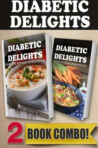 Sugar-Free Pressure Cooker Recipes and Sugar-Free Slow Cooker Recipes: 2 Book Combo (Diabetic Delights)