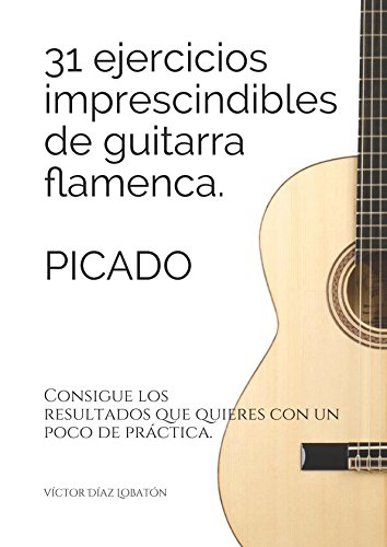 31 ejercicicios imprescindibles de guitarra flamenca. Picado.: Consigue los resultados que quieres con un poco de practica. (Spanish Edition) [victor diaz lobaton] (Tapa Blanda)