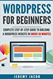 WordPress For Beginners: Complete Step-By-Step Guide to Building A WordPress Website in Under 30 Minutes (WordPress 2018, WordPress for Dummies)