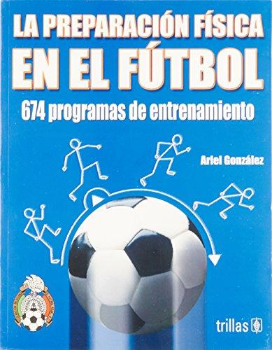 La preparacion fisica en el futbol/ The fitness training in soccer: 674 Programas De Entrenamiento/ 674 Training Programs por Ariel Gonzalez