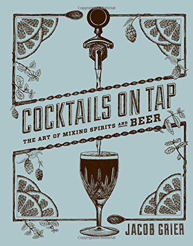 Cocktails on Tap: The Art of Mixing Spirits and Beer by Jacob Grier