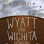 Wyatt in Wichita: A Historical Novel   John Shirley