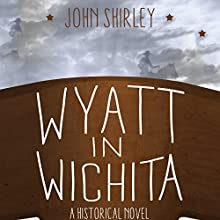 Wyatt in Wichita: A Historical Novel Audiobook by John Shirley Narrated by John McLain