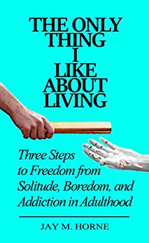 The Only Thing I Like About Living: Three Steps to Freedom from Solitude, Boredom, and Addiction in Adulthood by [Horne, Jay]