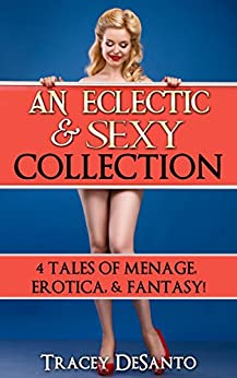 An Eclectic Sexy Collection: 4 Tales of Menage, Erotica & Fantasy by [DeSanto, Tracey]