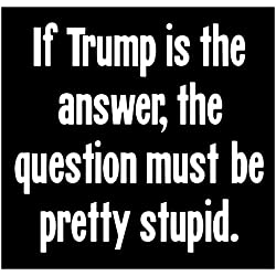 Comedy Sticker If Trump Is The Answer The Question Must Be Pretty Fucking Stupid