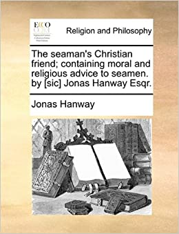 Book The seaman's Christian friend: containing moral and religious advice to seamen. by [sic] Jonas Hanway Esqr.