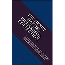 The Henry Handel Richardson Collection: 5 Novels inclusing Maurice Guest, The Getting of Wisdom, Australia Felix, The Way Home, Ultima Thule & The Complete Short Story Collection
