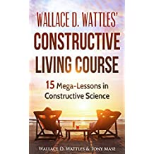 Wallace D. Wattlesu0027 Constructive Living Course: 15 Mega Lessons In  Constructive Science