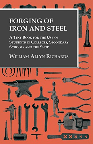 Forging of Iron and Steel - A Text Book for the Use of Students in Colleges, Secondary Schools and the Shop (Forging Iron)