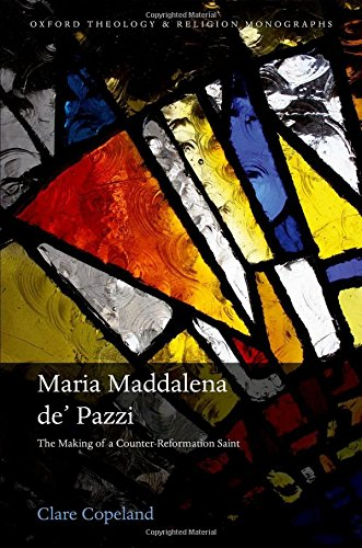 Maria Maddalena de' Pazzi: The Making of a Counter-Reformation Saint (Oxford Theology and Religion (Oxford Counter)