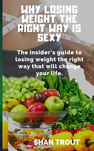 Why losing weight the right way is sexy: The insider's guide to losing weight the right way that will change your life.