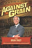 Against the Grain, The World's Leading Experts, Brian Tracy, Nick Nanton, 0989518728