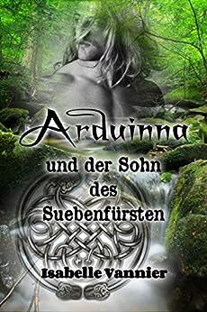 Arduinna und der Sohn des Suebenfürsten: Liebesromanze zur Zeit der Gallier und Germanen (German Edition) by [Isabelle Vannier]