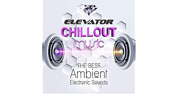 Elevator Chillout Music: The Best Ambient Electronic Sounds