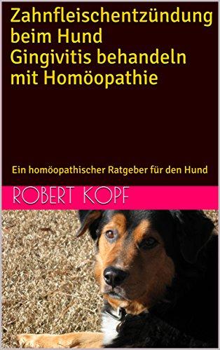 Zahnfleischentzündung beim Hund Gingivitis behandeln mit Homöopathie: Ein homöopathischer Ratgeber für den Hund (German Edition)