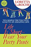 Life Is Short, Wear Your Party Pants: Ten Simple Truths That Lead to an Amazing Life