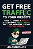 Get Free Traffic To Your Website: How to Drive a Flood of Targeted Free Traffic to Your Website Using Social Media (BONUS INCLUDED)