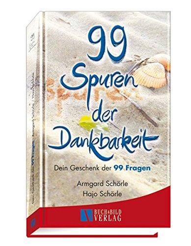 99 Spuren der Dankbarkeit: Dein Geschenk der 99 Fragen (99 kalligrafierte Fragen die berühren und ermutigen)