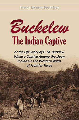Buckelew,  The Indian Captive, or The Life Story of F. M. Bucklew While a Captive Among the Lipan  Indians in the Western Wilds  of Frontier Texas (1911) by Francis Monroe  Buckelew