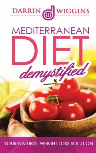 Mediterranean Diet: Demystified - Your Natural Weight Loss Solution Includes 25 Mediterranean Recipes