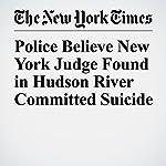 Police Believe New York Judge Found in Hudson River Committed Suicide | Alan Feuer,Matthew Haag,William K. Rashbaum
