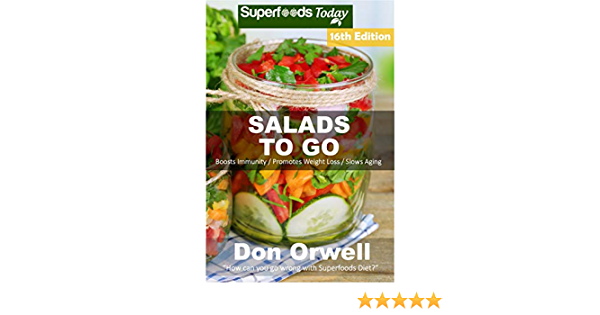 Salads To Go: Over 115 Quick & Easy Gluten Free Low Cholesterol Whole Foods Recipes full of Antioxidants & Phytochemicals (Superfoods Salads In A Jar Book 14)