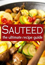 Sauteed :The Ultimate Recipe Guide - Over 30 Delicious & Best Selling Recipes (English Edition)