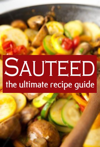Sauteed :The Ultimate Recipe Guide - Over 30 Delicious & Best Selling Recipes (Chicken Sauteed)