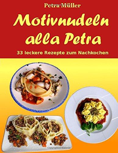 Motivnudeln alla Petra: 33 leckere Rezepte zum Nachkochen (Petras Kochbücher, Band 19)