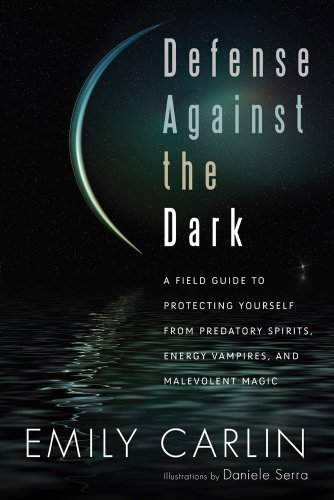 Defense Against the Dark: A Field Guide to Protecting Yourself from Predatory Spirits, Energy Vampires and Malevolent Ma