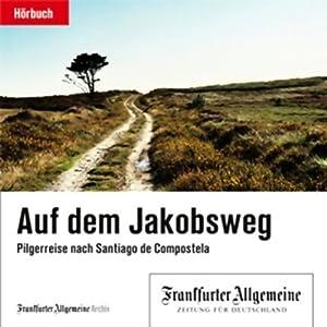 Auf dem Jakobsweg. Pilgerreise nach Santiago de Compostela (F.A.Z.-Dossier) Hörbuch