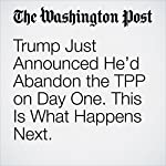 Trump Just Announced He'd Abandon the TPP on Day One. This Is What Happens Next. | Ana Swanson