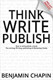 Think, Write, Publish: How to self-publish a book: Pre-writing, Writing, Publishing and Marketing Guide (How to Write a Book and Make a Living Writing)