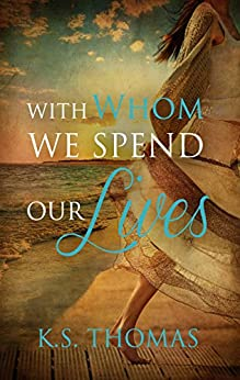 With Whom We Spend Our Lives by [Thomas, K.S.]