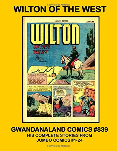Wilton Of The West: Gwandanaland Comics #839 -- His Complete Stories From Jumbo Comics #1-24 - The Only Wilton of the West Collection in Print!