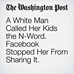 A White Man Called Her Kids the N-Word. Facebook Stopped Her From Sharing It. | Tracy Jan,Elizabeth Dwoskin