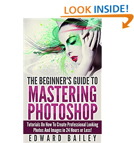 Digital art and graphic design amazon photoshop the beginners guide to mastering photoshop and create professional looking photos and images in 24 hours or less graphic design adobe fandeluxe Gallery