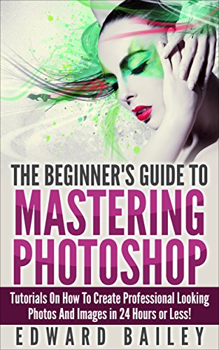 Photoshop: The Beginner´s Guide to Mastering Photoshop and Create Professional Looking Photos and Images in 24 Hours or Less! (Graphic Design, Adobe Photoshop, ... Arts & Photography) (English Edition)