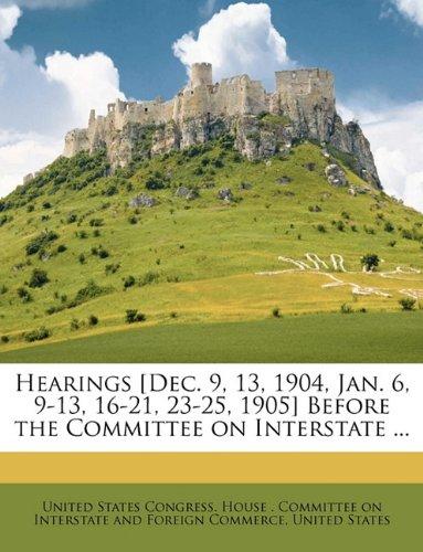 Hearings [Dec. 9, 13, 1904, Jan. 6, 9-13, 16-21, 23-25, 1905] Before the Committee on Interstate ... ebook