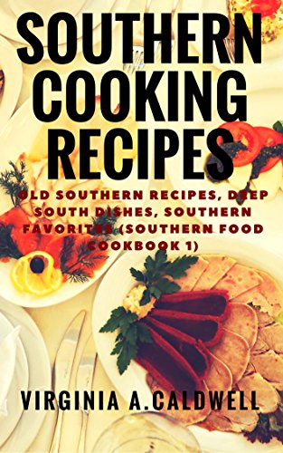 Southern Cooking Recipes: Old Southern Recipes, Deep South Dishes, Southern Favorites (Southern Food Cookbook Book 1)