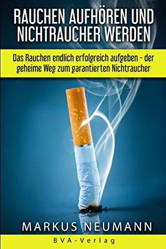 Rauchen aufhören und Nichtraucher werden: Das Rauchen endlich erfolgreich aufgeben - der geheime Weg zum garantierten Nichtraucher: Rauchen aufgeben ... Leben führen (Suchtbehandlung, Band 1)