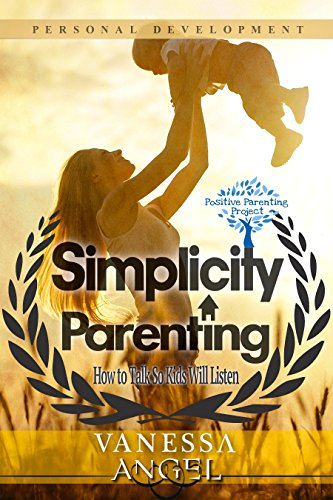 Simplicity Parenting: How to Talk So Kids Will Listen (Positive Parenting Project): Child Development, Child Support, Defiant Child, Connected Parenting, Mental Health (English Edition)