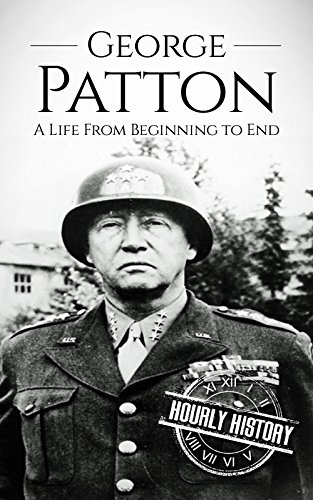 George Patton: A Life From Beginning to End (World War 2 Biographies)