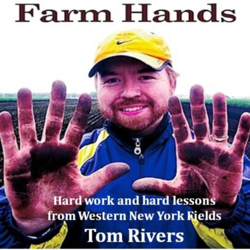 Farm Hands: Hard Work and Hard Lessons from Western New York Fields by Thomas Rivers