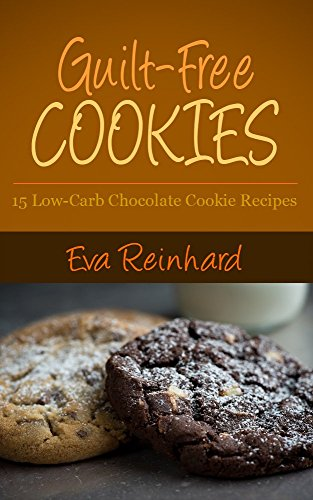 Guilt-Free Cookies: 15 Low-Carb Chocolate Cookie Recipes (Gluten-Free, Paleo Snacks, Desserts) by [Reinhard, Eva]