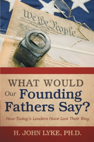 What Would Our Founding Fathers Say?: How Today's Leaders Have Lost Their Way